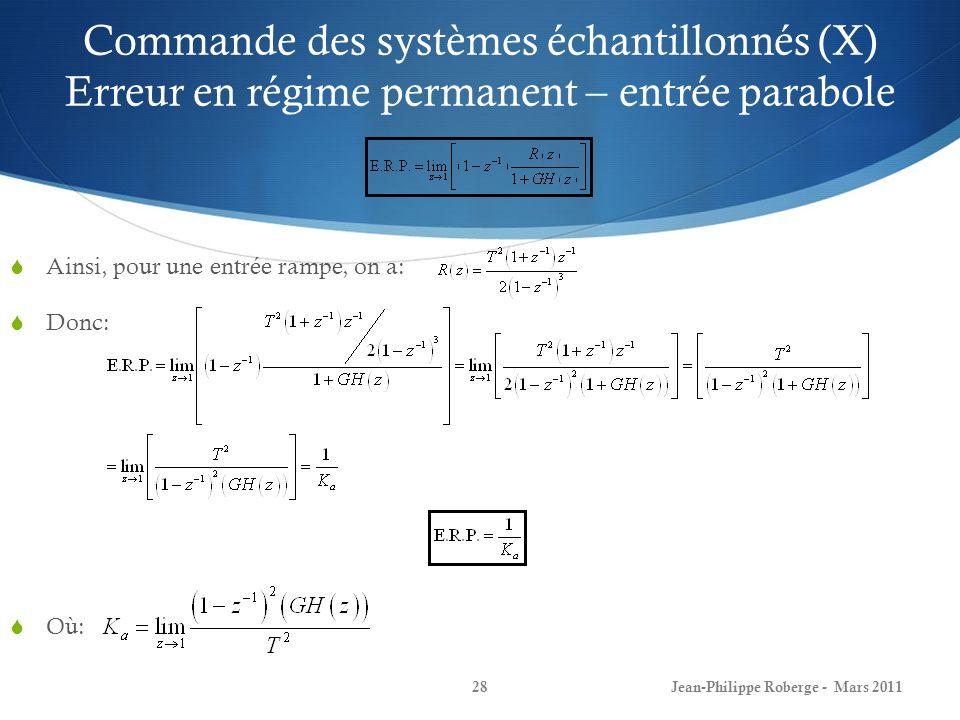 Commande des systèmes échantillonnés (X) Erreur en régime permanent – entrée parabole Ainsi, pour une entrée rampe, on a: Donc: Où: Jean-Philippe Robe