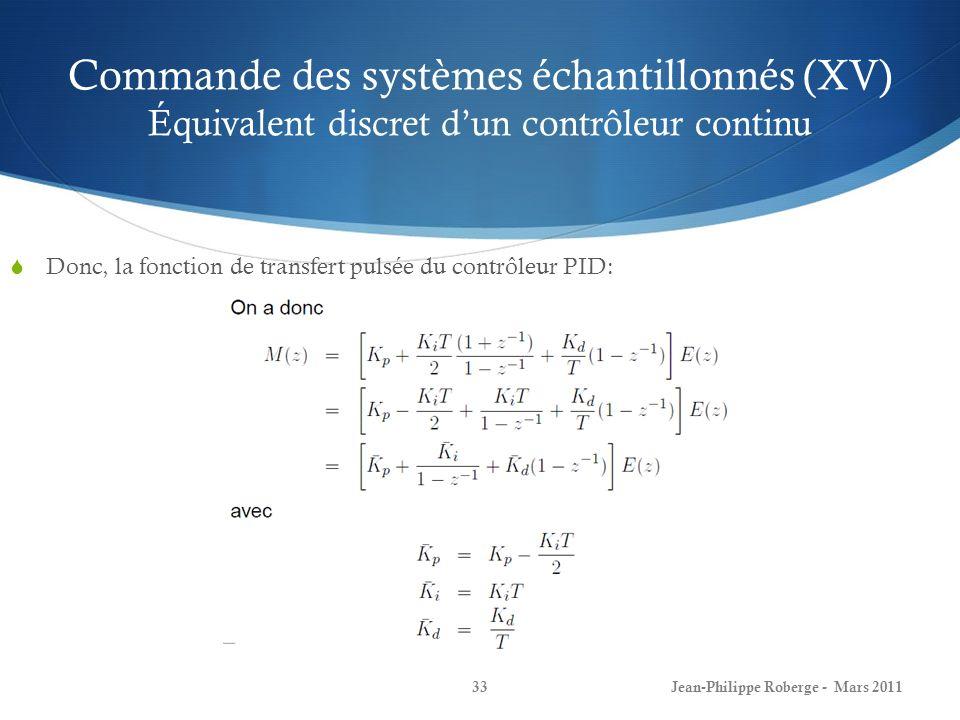 Commande des systèmes échantillonnés (XV) Équivalent discret dun contrôleur continu Donc, la fonction de transfert pulsée du contrôleur PID: Jean-Phil
