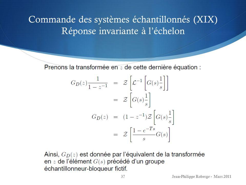 Commande des systèmes échantillonnés (XIX) Réponse invariante à léchelon Jean-Philippe Roberge - Mars 201137