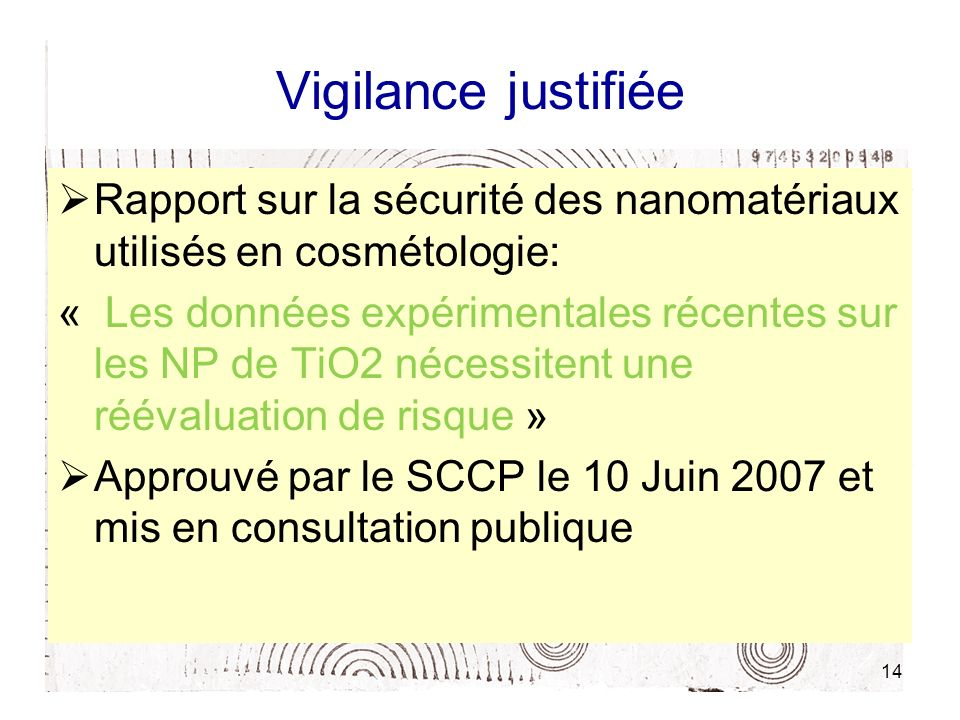 14 Vigilance justifiée Rapport sur la sécurité des nanomatériaux utilisés en cosmétologie: « Les données expérimentales récentes sur les NP de TiO2 nécessitent une réévaluation de risque » Approuvé par le SCCP le 10 Juin 2007 et mis en consultation publique
