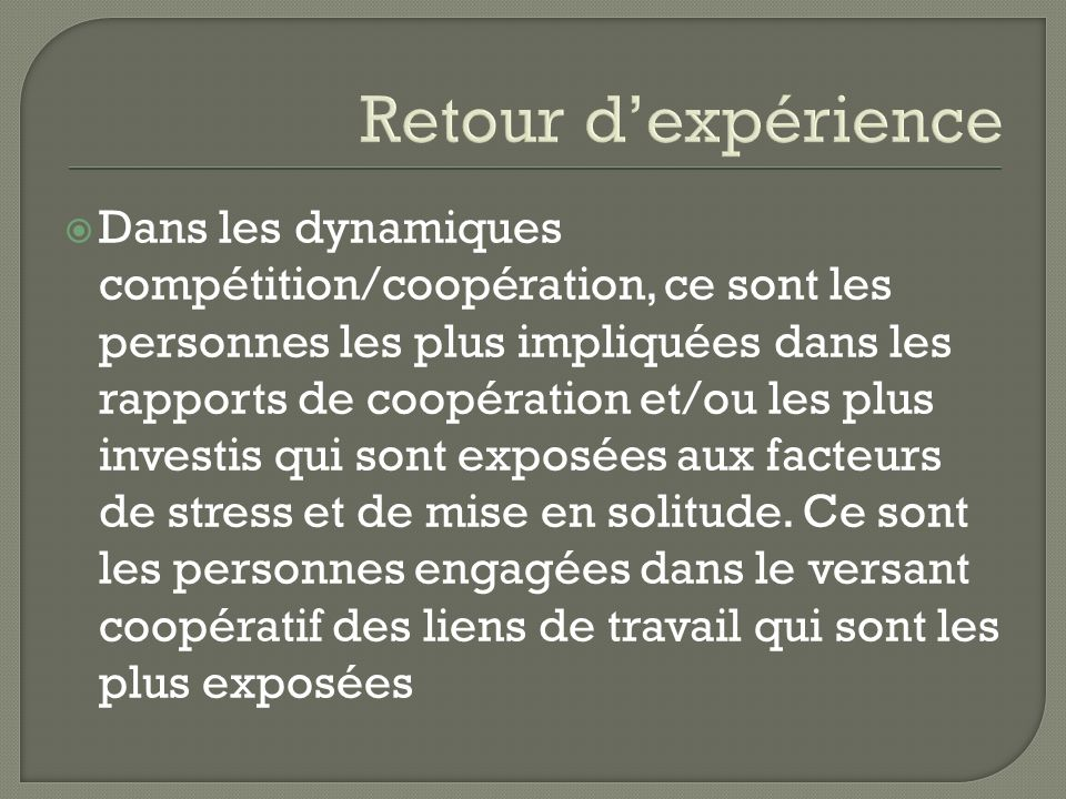 Retour dexpérience Dans les dynamiques compétition/coopération, ce sont les personnes les plus impliquées dans les rapports de coopération et/ou les p