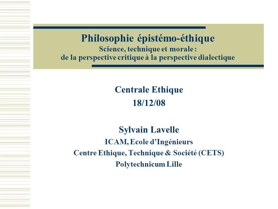 Philosophie épistémo-éthique Science, technique et morale : de la perspective critique à la perspective dialectique Centrale Ethique 18/12/08 Sylvain