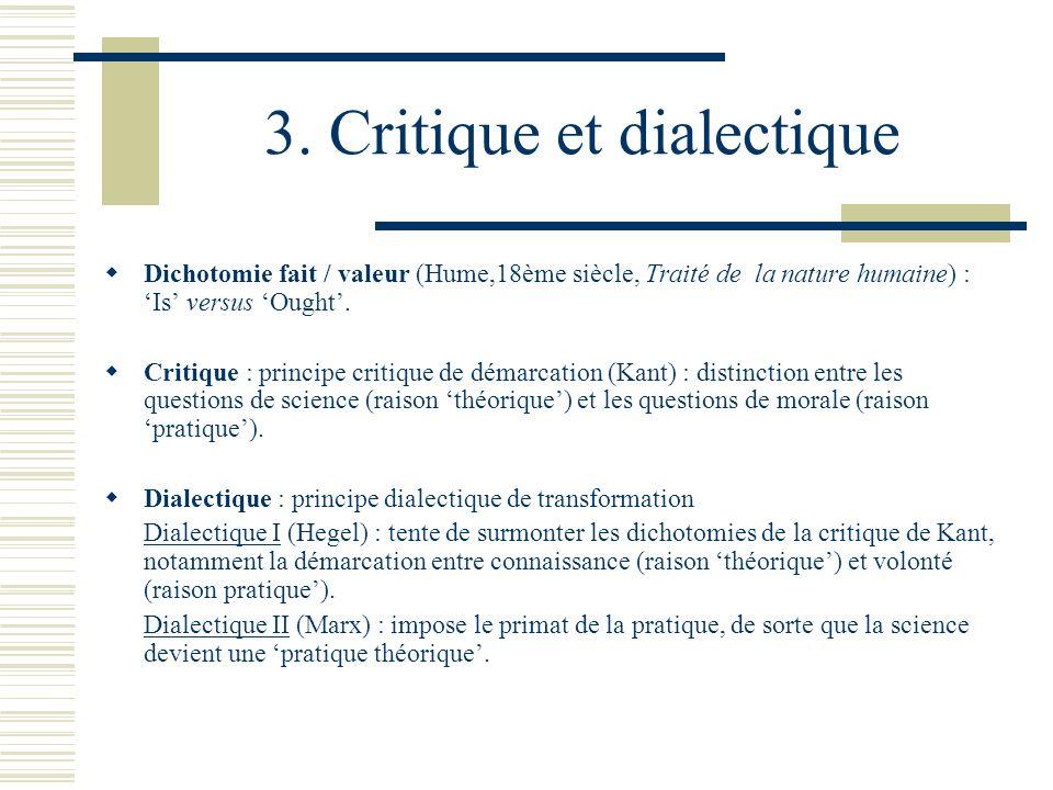 3. Critique et dialectique Dichotomie fait / valeur (Hume,18ème siècle, Traité de la nature humaine) : Is versus Ought. Critique : principe critique d