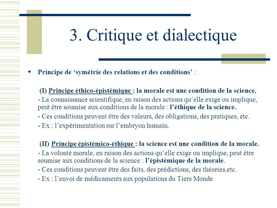 3. Critique et dialectique Principe de symétrie des relations et des conditions : (I) Principe éthico-épistémique : la morale est une condition de la