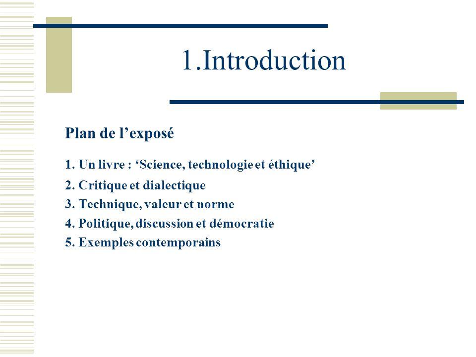 1.Introduction Plan de lexposé 1. Un livre : Science, technologie et éthique 2. Critique et dialectique 3. Technique, valeur et norme 4. Politique, di
