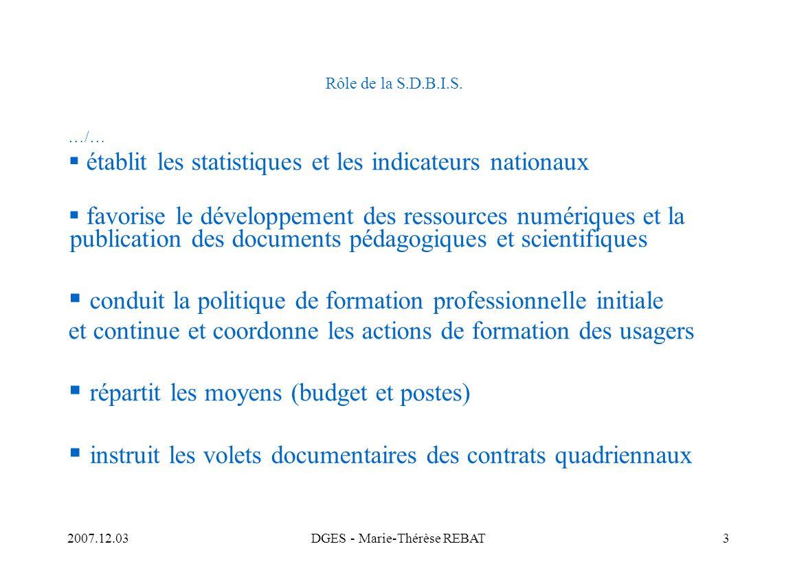 2007.12.03DGES - Marie-Thérèse REBAT3 Rôle de la S.D.B.I.S. …/… établit les statistiques et les indicateurs nationaux favorise le développement des re