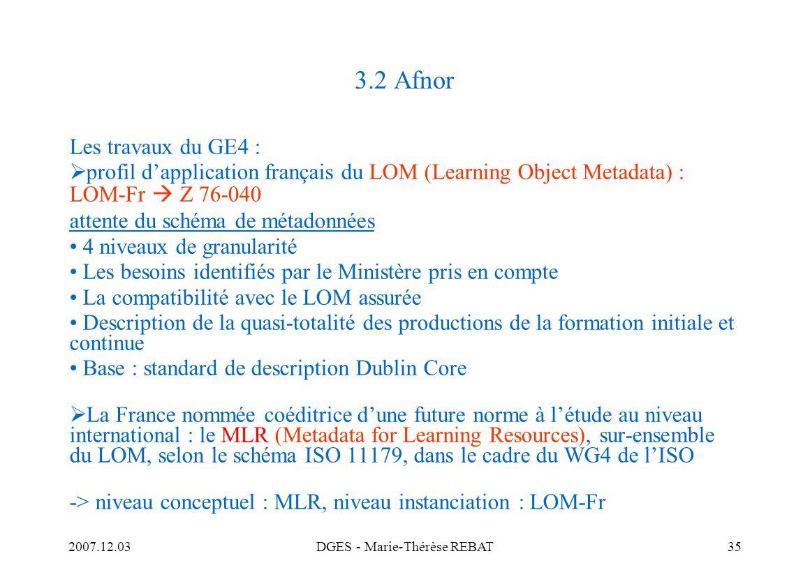 2007.12.03DGES - Marie-Thérèse REBAT35 3.2 Afnor Les travaux du GE4 : profil dapplication français du LOM (Learning Object Metadata) : LOM-Fr Z 76-040