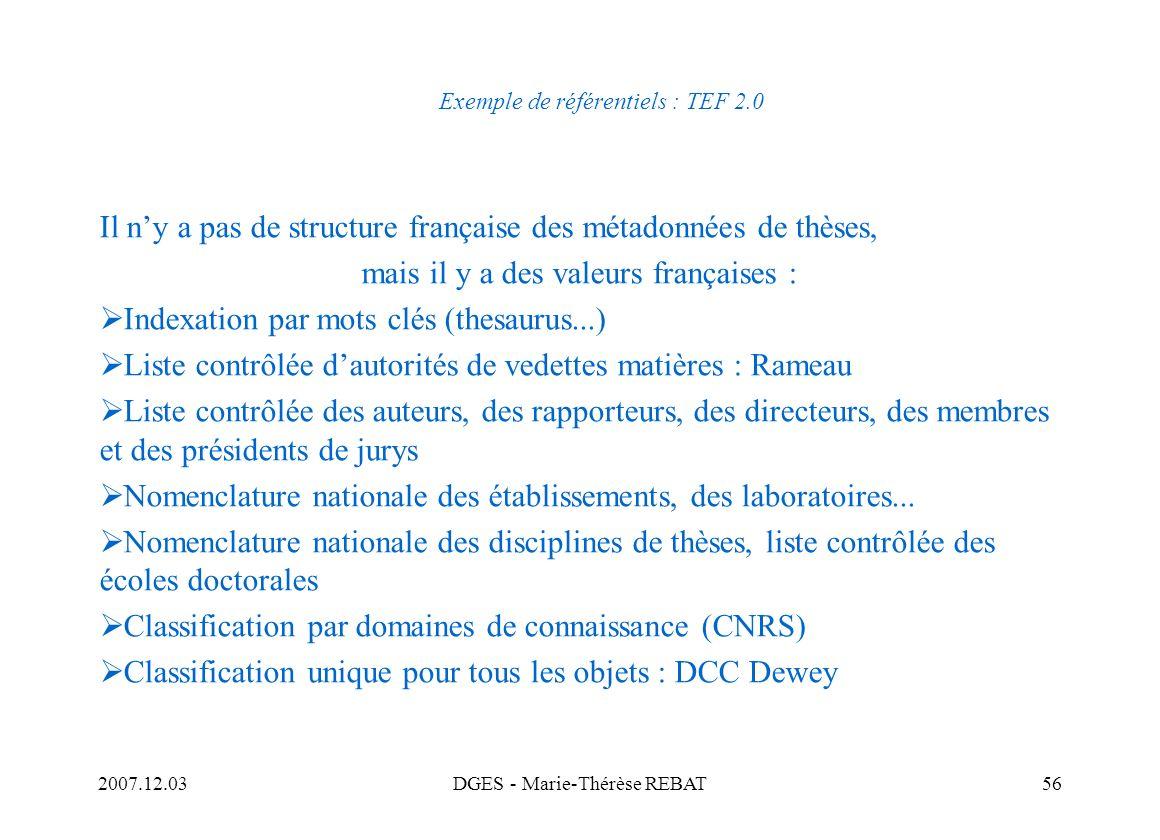 2007.12.03DGES - Marie-Thérèse REBAT56 Exemple de référentiels : TEF 2.0 Il ny a pas de structure française des métadonnées de thèses, mais il y a des