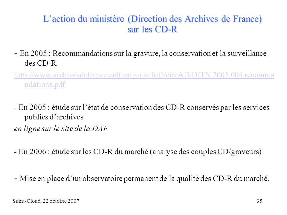 Saint-Cloud, 22 octobre 200735 Laction du ministère (Direction des Archives de France) sur les CD-R - En 2005 : Recommandations sur la gravure, la conservation et la surveillance des CD-R http://www.archivesdefrance.culture.gouv.fr/fr/circAD/DITN.2005.004.recomma ndations.pdf - En 2005 : étude sur létat de conservation des CD-R conservés par les services publics darchives en ligne sur le site de la DAF - En 2006 : étude sur les CD-R du marché (analyse des couples CD/graveurs) - Mise en place dun observatoire permanent de la qualité des CD-R du marché.