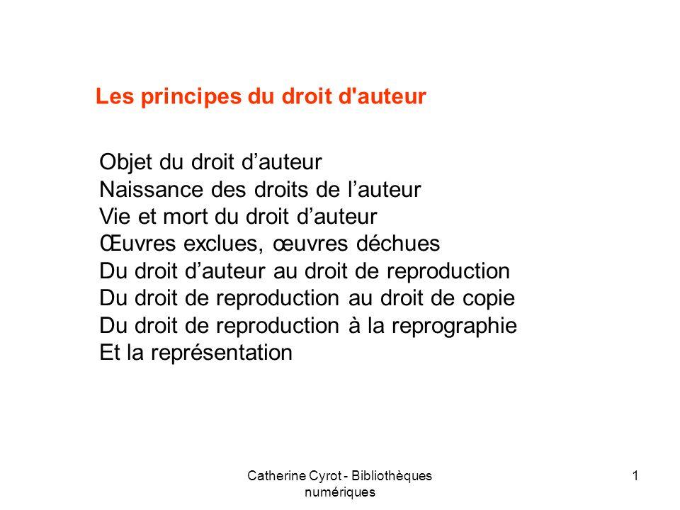 Catherine Cyrot - Bibliothèques numériques 1 Les principes du droit d'auteur Objet du droit dauteur Naissance des droits de lauteur Vie et mort du dro