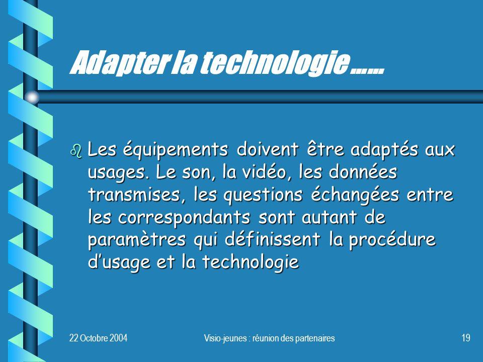 22 Octobre 2004Visio-jeunes : réunion des partenaires19 Adapter la technologie …… b Les équipements doivent être adaptés aux usages. Le son, la vidéo,