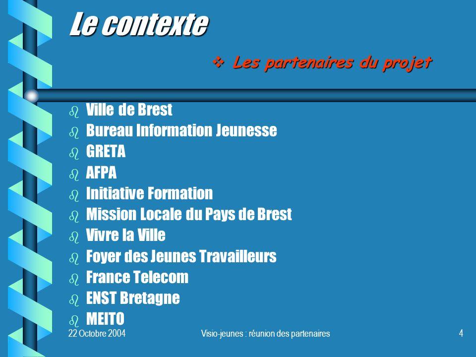 22 Octobre 2004Visio-jeunes : réunion des partenaires4 b b Ville de Brest b b Bureau Information Jeunesse b b GRETA b b AFPA b b Initiative Formation