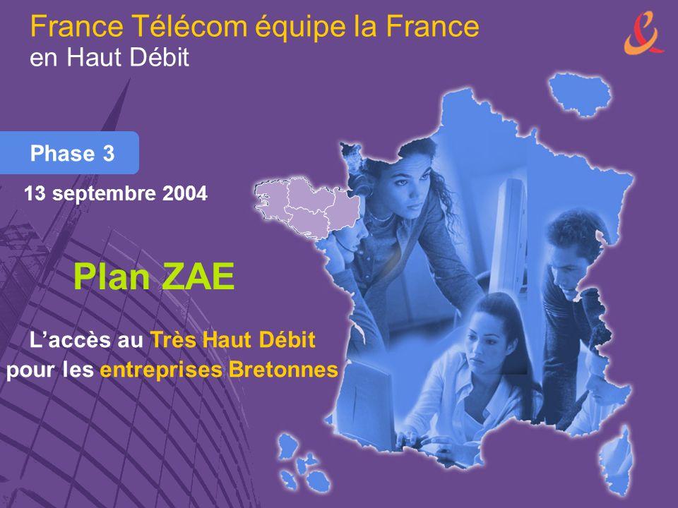 France Télécom équipe la France en Haut Débit Phase 3 Plan ZAE Laccès au Très Haut Débit pour les entreprises Bretonnes 13 septembre 2004