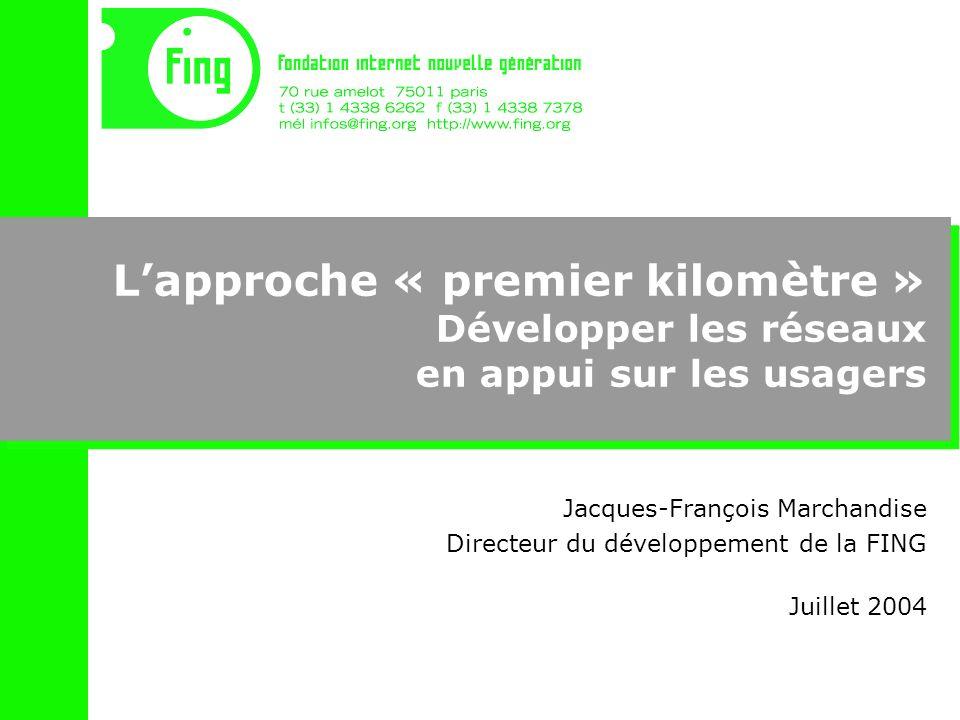 Lapproche « premier kilomètre » Développer les réseaux en appui sur les usagers Jacques-François Marchandise Directeur du développement de la FING Juillet 2004