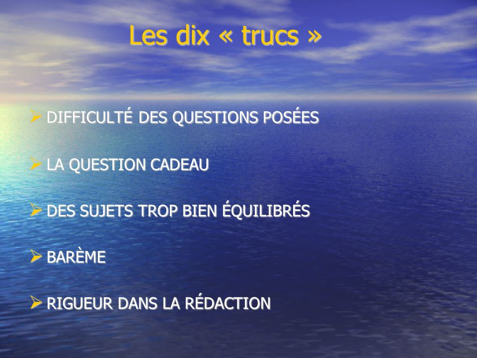 Les dix « trucs » Les dix « trucs » DIFFICULTÉ DES QUESTIONS POSÉES DIFFICULTÉ DES QUESTIONS POSÉES LA QUESTION CADEAU LA QUESTION CADEAU DES SUJETS TROP BIEN ÉQUILIBRÉS DES SUJETS TROP BIEN ÉQUILIBRÉS BARÈME BARÈME RIGUEUR DANS LA RÉDACTION RIGUEUR DANS LA RÉDACTION
