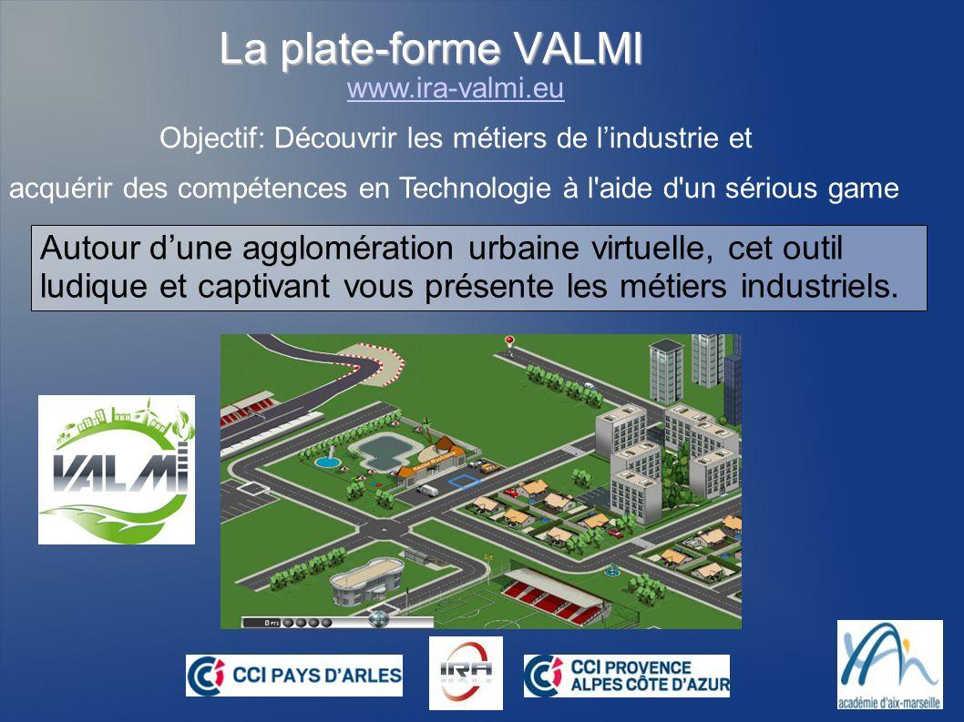 La plate-forme VALMI www.ira-valmi.eu Objectif: Découvrir les métiers de lindustrie et acquérir des compétences en Technologie à l'aide d'un sérious g