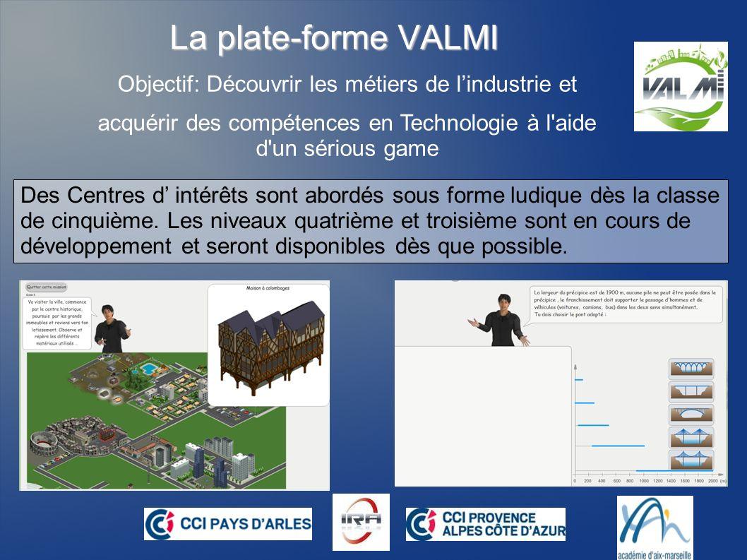 La plate-forme VALMI Objectif: Découvrir les métiers de lindustrie et acquérir des compétences en Technologie à l aide d un sérious game Inscrivez-vous gratuitement sur WWW.IRA-VALMI.EU et faites en lessai.
