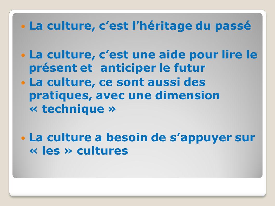 La culture, cest lhéritage du passé La culture, cest une aide pour lire le présent et anticiper le futur La culture, ce sont aussi des pratiques, avec