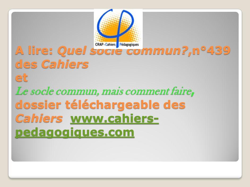 A lire: Quel socle commun?,n°439 des Cahiers et Le socle commun, mais comment faire, dossier téléchargeable des Cahiers www.cahiers- pedagogiques.com