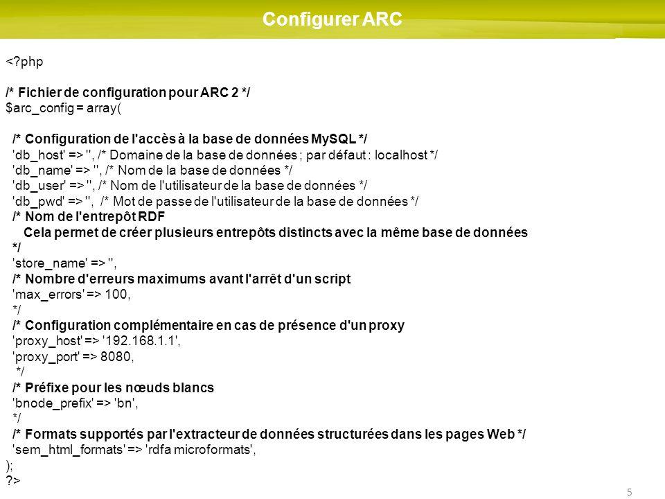 5 Configurer ARC < php /* Fichier de configuration pour ARC 2 */ $arc_config = array( /* Configuration de l accès à la base de données MySQL */ db_host => , /* Domaine de la base de données ; par défaut : localhost */ db_name => , /* Nom de la base de données */ db_user => , /* Nom de l utilisateur de la base de données */ db_pwd => , /* Mot de passe de l utilisateur de la base de données */ /* Nom de l entrepôt RDF Cela permet de créer plusieurs entrepôts distincts avec la même base de données */ store_name => , /* Nombre d erreurs maximums avant l arrêt d un script max_errors => 100, */ /* Configuration complémentaire en cas de présence d un proxy proxy_host => 192.168.1.1 , proxy_port => 8080, */ /* Préfixe pour les nœuds blancs bnode_prefix => bn , */ /* Formats supportés par l extracteur de données structurées dans les pages Web */ sem_html_formats => rdfa microformats , ); >