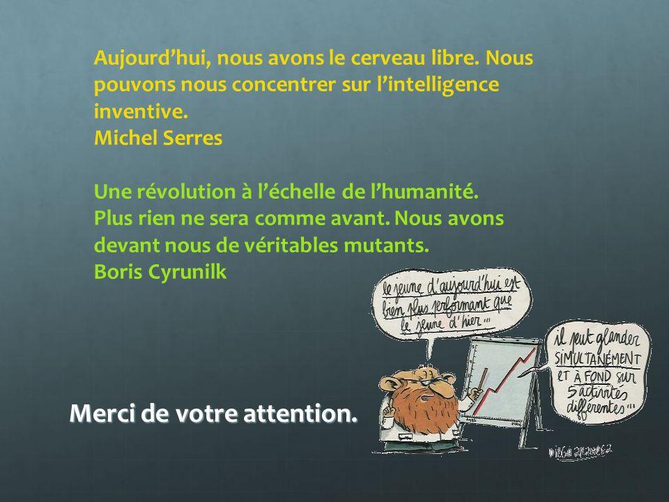 Merci de votre attention. Aujourdhui, nous avons le cerveau libre. Nous pouvons nous concentrer sur lintelligence inventive. Michel Serres Une révolut