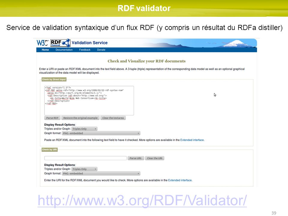 39 RDF validator Service de validation syntaxique dun flux RDF (y compris un résultat du RDFa distiller)