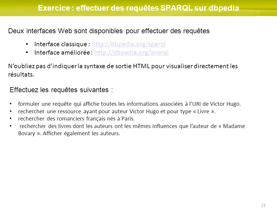 21 Exercice : effectuer des requêtes SPARQL sur dbpedia Deux interfaces Web sont disponibles pour effectuer des requêtes Interface classique : http://dbpedia.org/sparqlhttp://dbpedia.org/sparql Interface améliorée : http://dbpedia.org/snorqlhttp://dbpedia.org/snorql Noubliez pas dindiquer la syntaxe de sortie HTML pour visualiser directement les résultats.