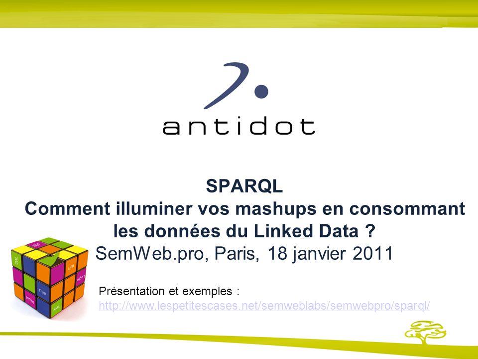 SPARQL Comment illuminer vos mashups en consommant les données du Linked Data ? SemWeb.pro, Paris, 18 janvier 2011 Présentation et exemples : http://w