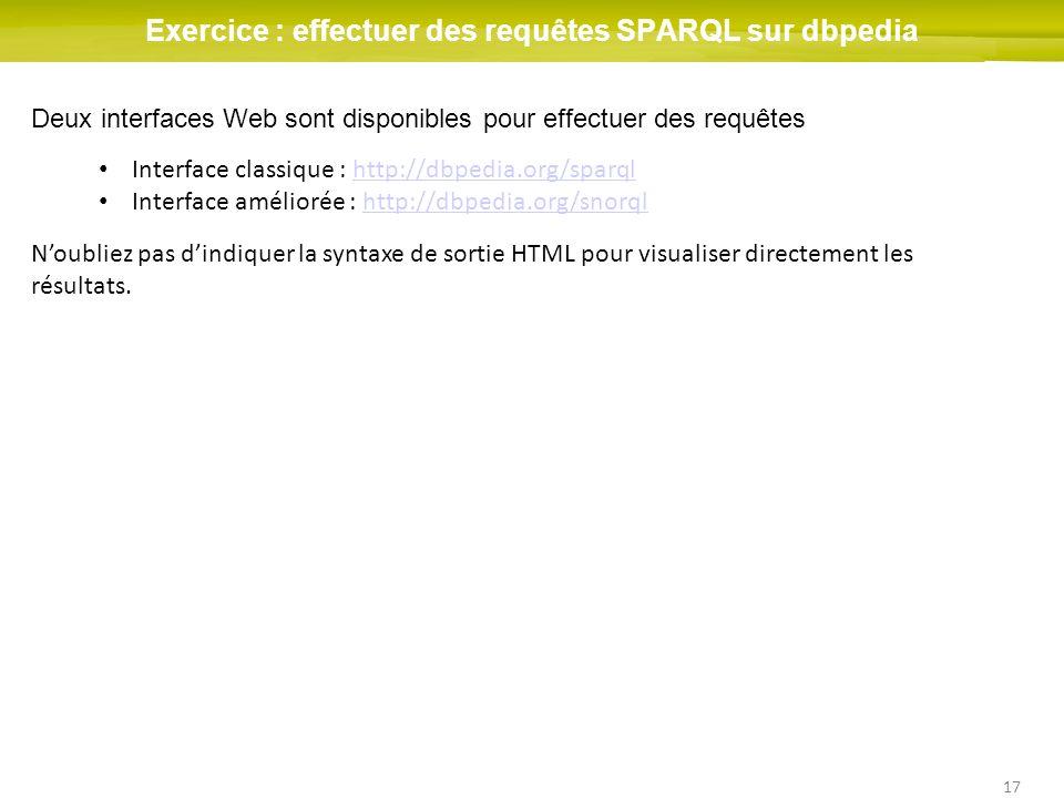 17 Exercice : effectuer des requêtes SPARQL sur dbpedia Deux interfaces Web sont disponibles pour effectuer des requêtes Interface classique : http://