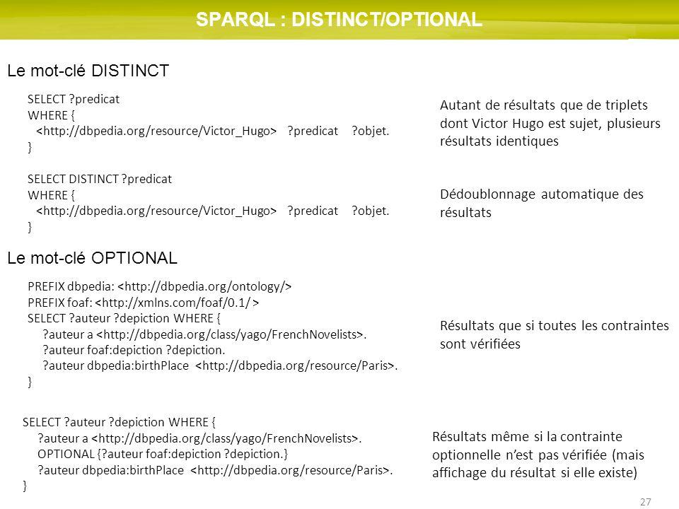 27 SPARQL : DISTINCT/OPTIONAL Le mot-clé DISTINCT SELECT ?predicat WHERE { ?predicat ?objet. } Autant de résultats que de triplets dont Victor Hugo es
