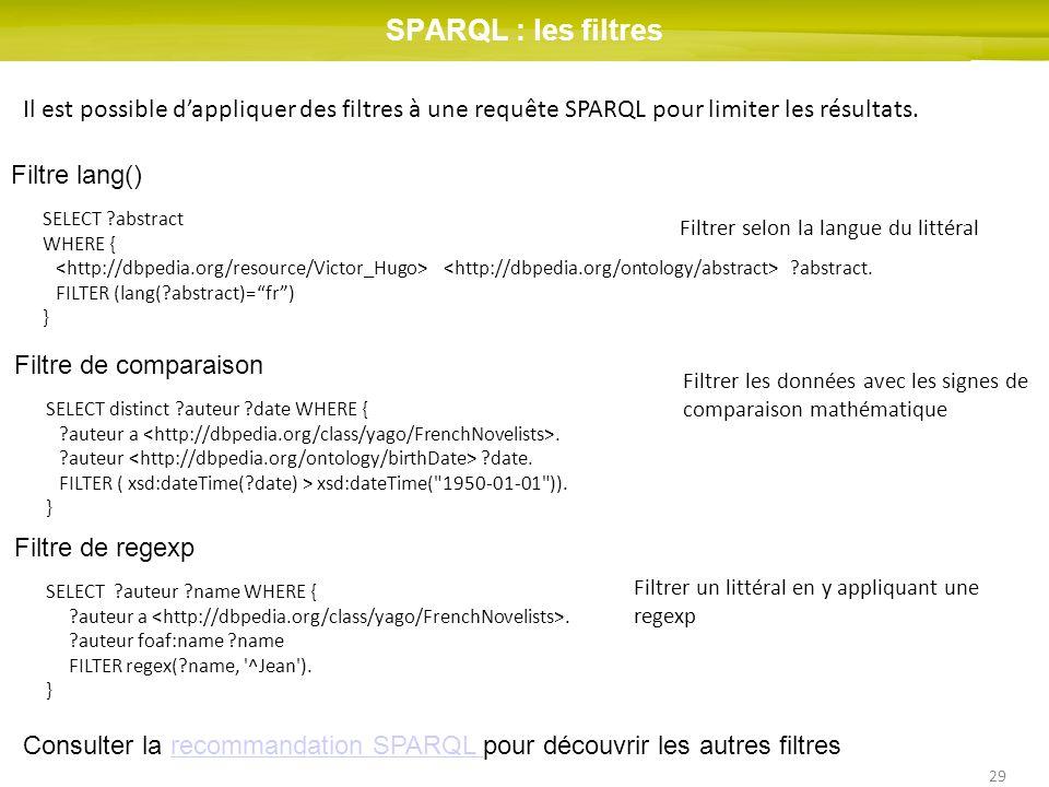 29 SPARQL : les filtres Il est possible dappliquer des filtres à une requête SPARQL pour limiter les résultats. Filtre lang() SELECT ?abstract WHERE {