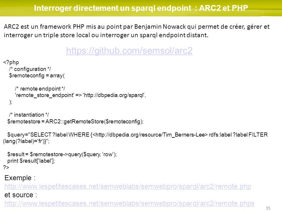35 Interroger directement un sparql endpoint : ARC2 et PHP ARC2 est un framework PHP mis au point par Benjamin Nowack qui permet de créer, gérer et in