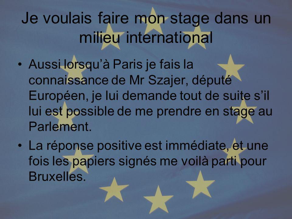 Je voulais faire mon stage dans un milieu international Aussi lorsquà Paris je fais la connaissance de Mr Szajer, député Européen, je lui demande tout