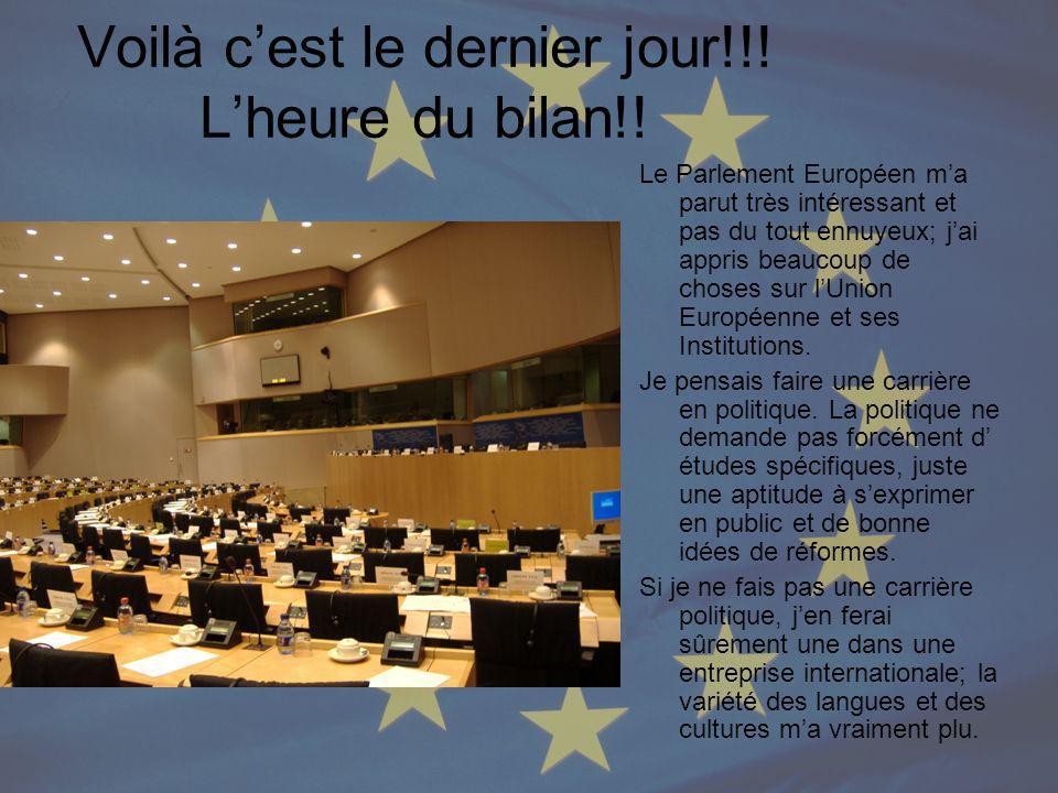 Voilà cest le dernier jour!!! Lheure du bilan!! Le Parlement Européen ma parut très intéressant et pas du tout ennuyeux; jai appris beaucoup de choses
