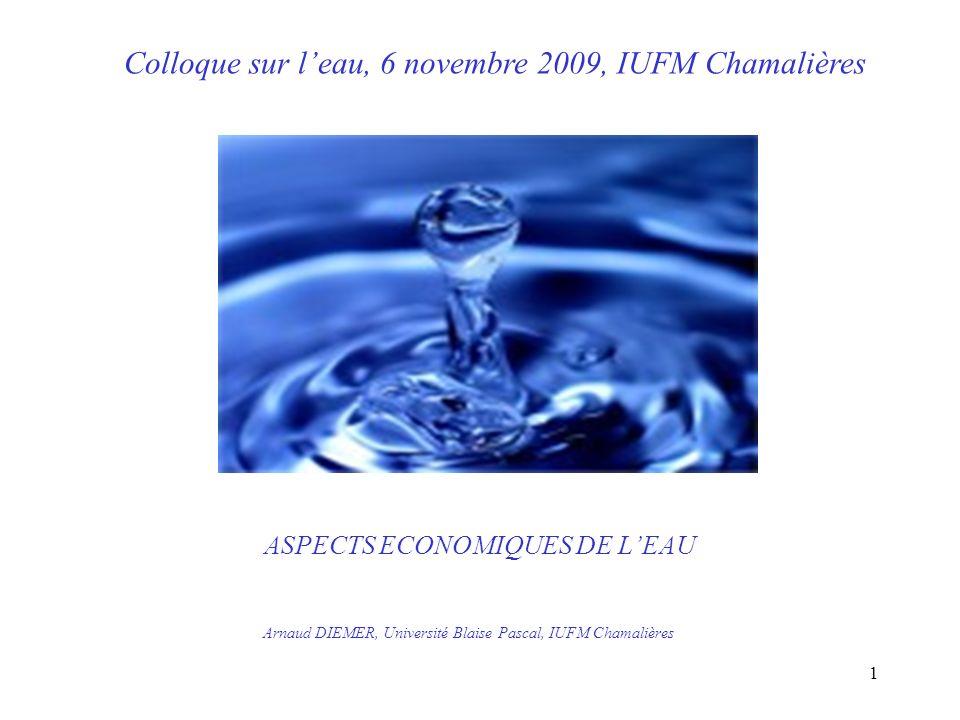 ASPECTS ECONOMIQUES DE LEAU Arnaud DIEMER, Université Blaise Pascal, IUFM Chamalières Colloque sur leau, 6 novembre 2009, IUFM Chamalières 1