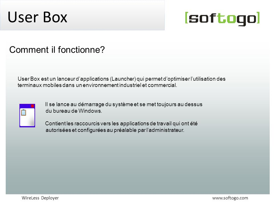 WireLess Deployer www.softogo.com User Box User Box est un lanceur dapplications (Launcher) qui permet doptimiser lutilisation des terminaux mobiles d