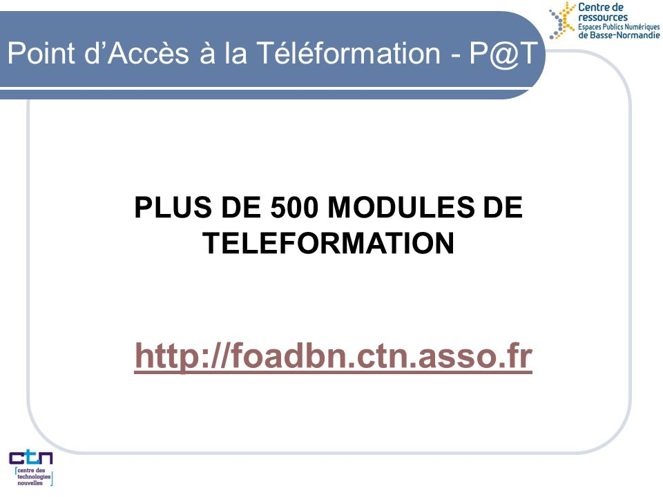 http://foadbn.ctn.asso.fr PLUS DE 500 MODULES DE TELEFORMATION Point dAccès à la Téléformation - P@T