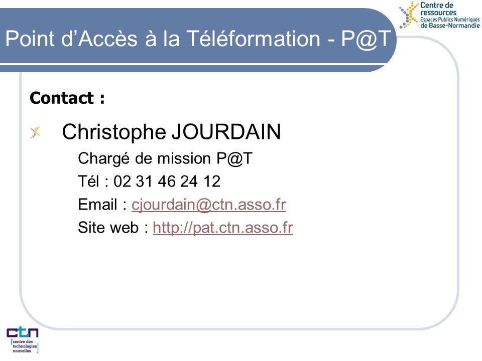 Contact : Christophe JOURDAIN Chargé de mission P@T Tél : 02 31 46 24 12 Email : cjourdain@ctn.asso.frcjourdain@ctn.asso.fr Site web : http://pat.ctn.asso.frhttp://pat.ctn.asso.fr Point dAccès à la Téléformation - P@T