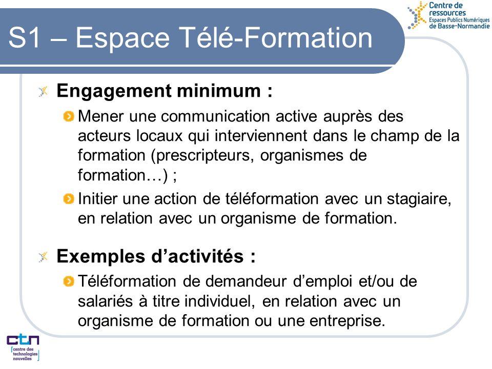 S1 – Espace Télé-Formation Engagement minimum : Mener une communication active auprès des acteurs locaux qui interviennent dans le champ de la formation (prescripteurs, organismes de formation…) ; Initier une action de téléformation avec un stagiaire, en relation avec un organisme de formation.