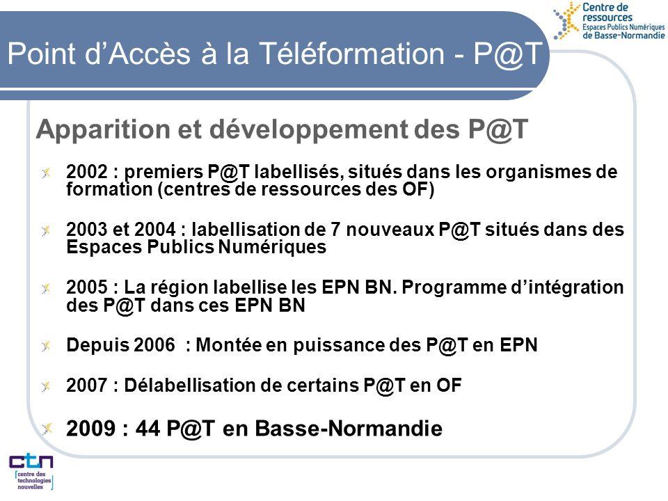 Point dAccès à la Téléformation - P@T Apparition et développement des P@T 2002 : premiers P@T labellisés, situés dans les organismes de formation (centres de ressources des OF) 2003 et 2004 : labellisation de 7 nouveaux P@T situés dans des Espaces Publics Numériques 2005 : La région labellise les EPN BN.