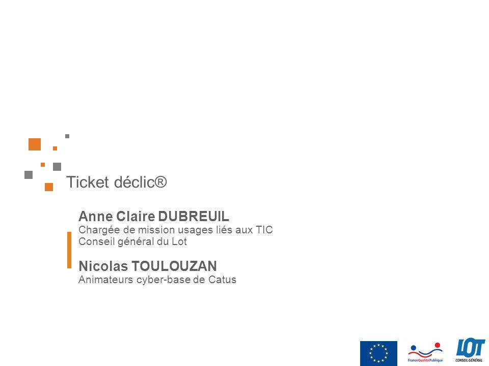 Ticket déclic® Anne Claire DUBREUIL Chargée de mission usages liés aux TIC Conseil général du Lot Nicolas TOULOUZAN Animateurs cyber-base de Catus