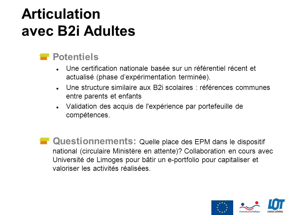 Articulation avec B2i Adultes Potentiels Une certification nationale basée sur un référentiel récent et actualisé (phase dexpérimentation terminée). U