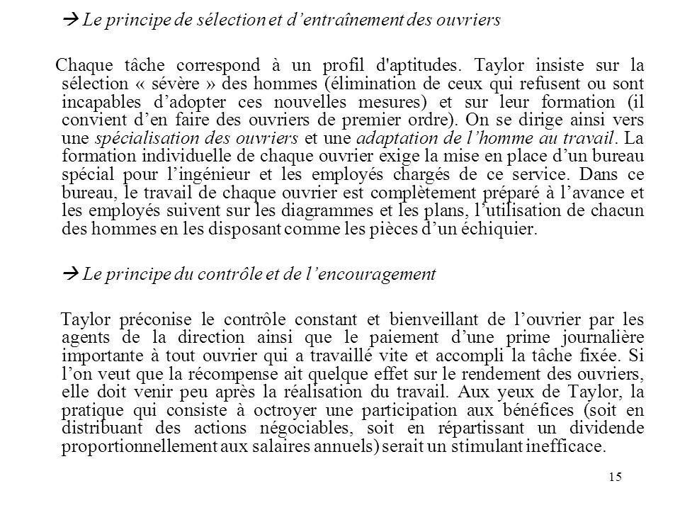15 Le principe de sélection et dentraînement des ouvriers Chaque tâche correspond à un profil d'aptitudes. Taylor insiste sur la sélection « sévère »