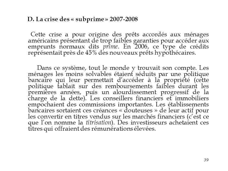 39 D. La crise des « subprime » 2007-2008 Cette crise a pour origine des prêts accordés aux ménages américains présentant de trop faibles garanties po