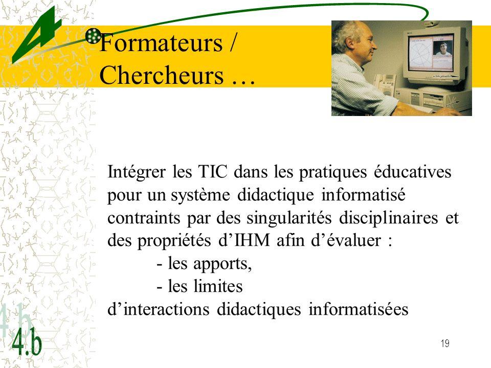 19 Formateurs / Chercheurs … Intégrer les TIC dans les pratiques éducatives pour un système didactique informatisé contraints par des singularités disciplinaires et des propriétés dIHM afin dévaluer : - les apports, - les limites dinteractions didactiques informatisées