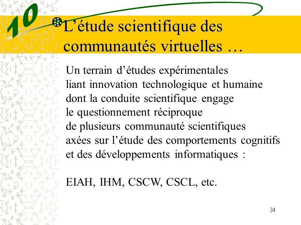 34 Létude scientifique des communautés virtuelles … Un terrain détudes expérimentales liant innovation technologique et humaine dont la conduite scien