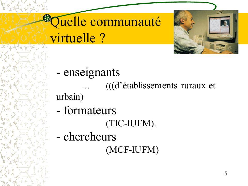 5 - enseignants … …(( (détablissements ruraux et urbain) - formateurs (TIC-IUFM). - chercheurs (MCF-IUFM) Quelle communauté virtuelle ?