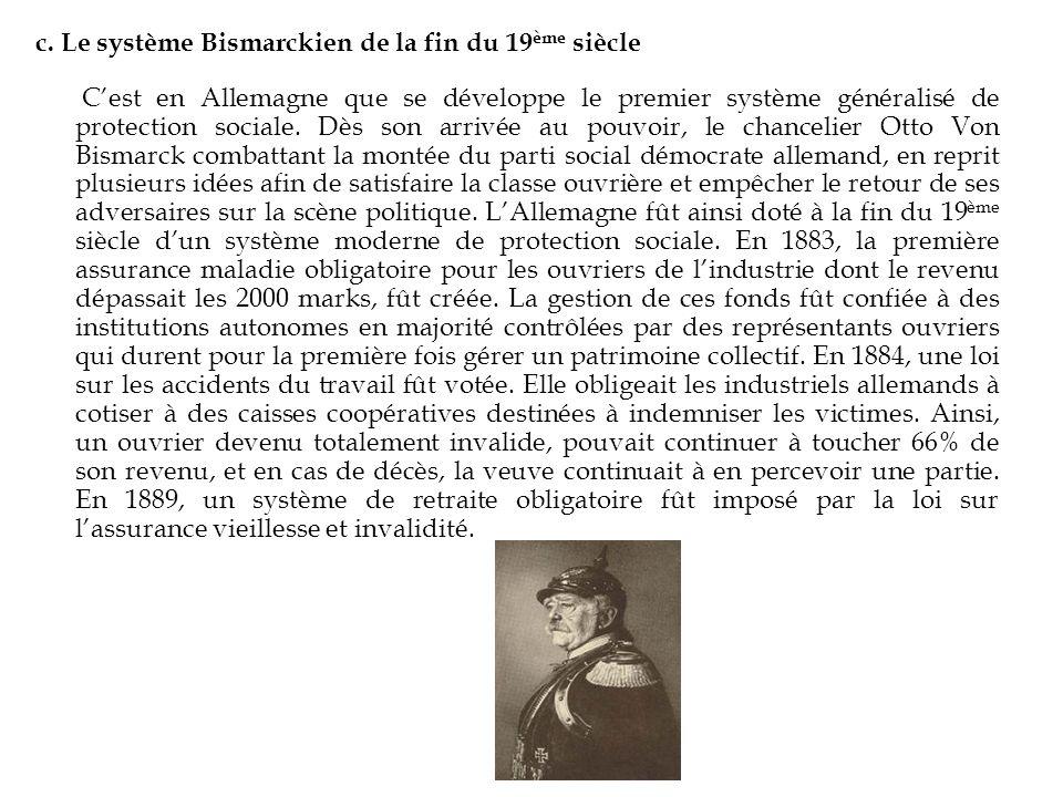c. Le système Bismarckien de la fin du 19 ème siècle Cest en Allemagne que se développe le premier système généralisé de protection sociale. Dès son a