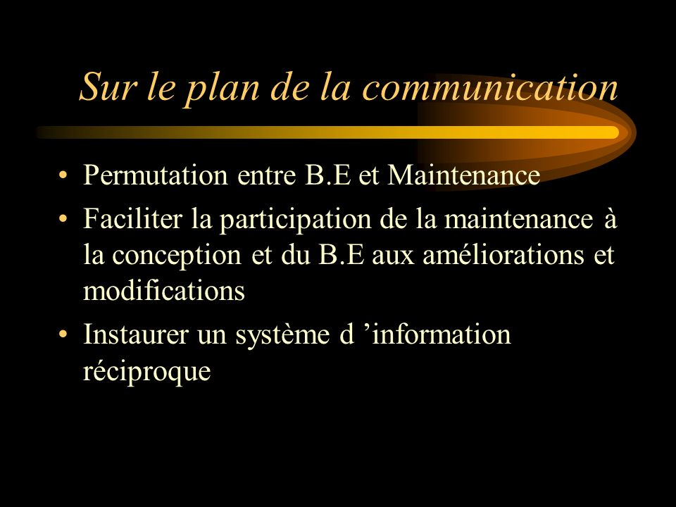 Sur le plan de la communication Permutation entre B.E et Maintenance Faciliter la participation de la maintenance à la conception et du B.E aux améliorations et modifications Instaurer un système d information réciproque