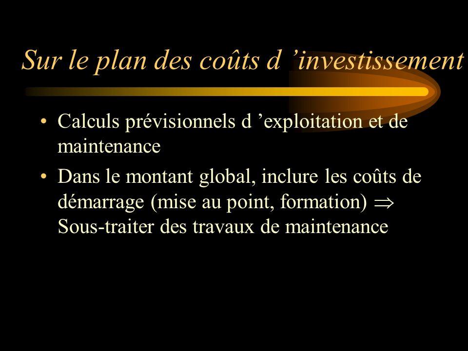 Sur le plan des coûts d investissement Calculs prévisionnels d exploitation et de maintenance Dans le montant global, inclure les coûts de démarrage (mise au point, formation) Sous-traiter des travaux de maintenance